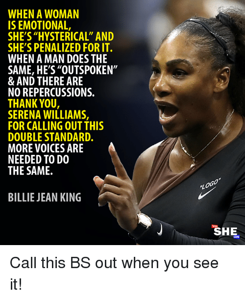 "Billie Jean, Memes, and Serena Williams: WHEN A WOMAN  IS EMOTIONAL,  SHE'S ""HYSTERICAL"" AND  SHE'S PENALIZED FOR IT.  WHEN A MAN DOES THE  SAME, HE'S""OUTSPOKEN""  & AND THERE ARE  NO REPERCUSSIONS.  THANK YOU  SERENA WILLIAMS,  FOR CALLING OUT THIS  DOUBLE STANDARD.  MORE VOICES ARE  NEEDED TO DO  THE SAME.  BILLIE JEAN KING  SHE  CAN Call this BS out when you see it!"