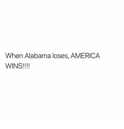 America, Alabama, and Wins: When Alabama loses, AMERICA  WINS!!!!