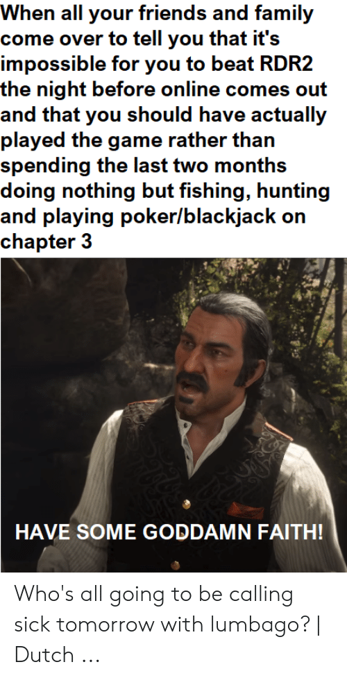 Faith Meme: When all your friends and family  come over to tell you that it's  impossible for you to beat RDR2  and that you should have actually  played the game rather than  spending the last two months  doing nothing but fishing, hunting  and playing poker/blackjack on  chapter3  HAVE SOME GODDAMN FAITH! Who's all going to be calling sick tomorrow with lumbago? | Dutch ...