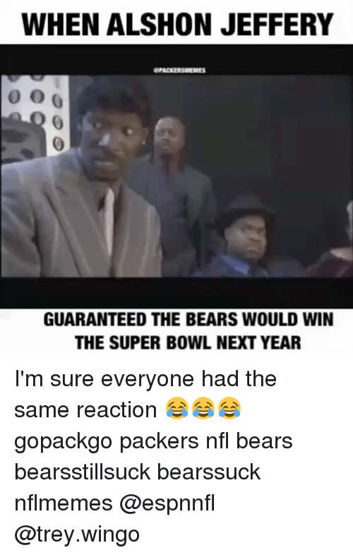 Green Bay Packers, Nfl, and Super Bowl: WHEN ALSHON JEFFERY  ePACKERSNEEMES  GUARANTEED THE BEARS WOULD WIN  THE SUPER BOWL NEXT YEAR I'm sure everyone had the same reaction 😂😂😂 gopackgo packers nfl bears bearsstillsuck bearssuck nflmemes @espnnfl @trey.wingo
