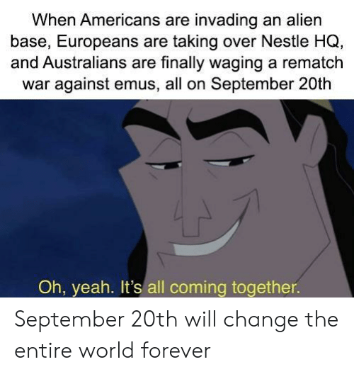 Yeah, Alien, and Forever: When Americans are invading an alien  base, Europeans are taking over Nestle HQ,  and Australians are finally waging a rematch  war against emus, all on September 20th  Oh, yeah. It's all coming together. September 20th will change the entire world forever