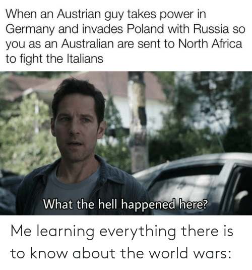 what-the-hell: When an Austrian guy takes power in  Germany and invades Poland with Russia so  you as an Australian are sent to North Africa  to fight the Italians  What the hell happened here? Me learning everything there is to know about the world wars: