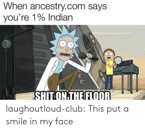 Club, Shit, and Tumblr: When ancestry.com says  you're 1% Indian  SHIT ON THE FLOOR laughoutloud-club:  This put a smile in my face
