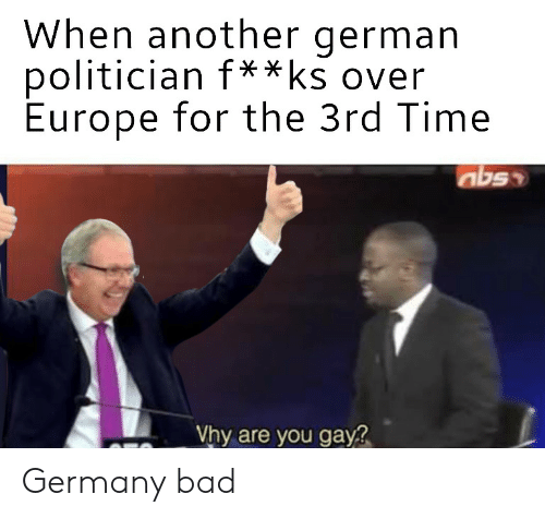 politician: When another german  politician f  Europe for the 3rd Time  **ks over  Vhy are you gay Germany bad