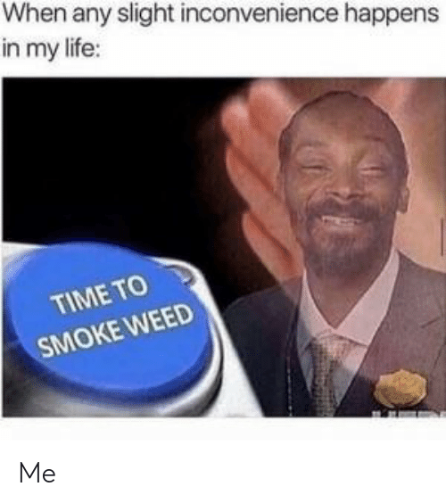 Life, Weed, and Inconvenience: When any slight inconvenience happens  in my life:  TIME TO  SMOKE WEED Me