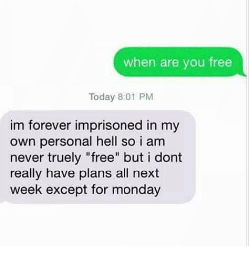 "Exceptation: when are you free  Today 8:01 PM  im forever imprisoned in my  own personal hell so i am  never truely ""free"" but i dont  really have plans all next  week except for monday"