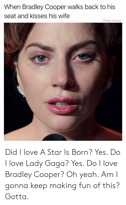 Lady Gaga: When Bradley Cooper walks back to his  seat and kisses his wife  @tank.sinatra Did I love A Star Is Born? Yes. Do I love Lady Gaga? Yes. Do I love Bradley Cooper? Oh yeah. Am I gonna keep making fun of this? Gotta.