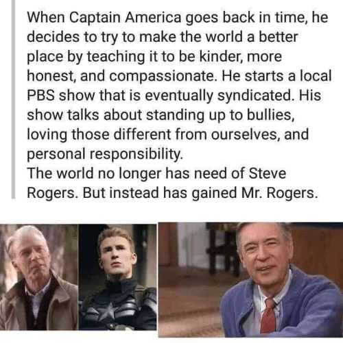 Talks: When Captain America goes back in time, he  decides to try to make the world a better  place by teaching it to be kinder, more  honest, and compassionate. He starts a local  PBS show that is eventually syndicated. His  show talks about standing up to bullies,  loving those different from ourselves, and  personal responsibility.  The world no longer has need of Steve  Rogers. But instead has gained Mr. Rogers.
