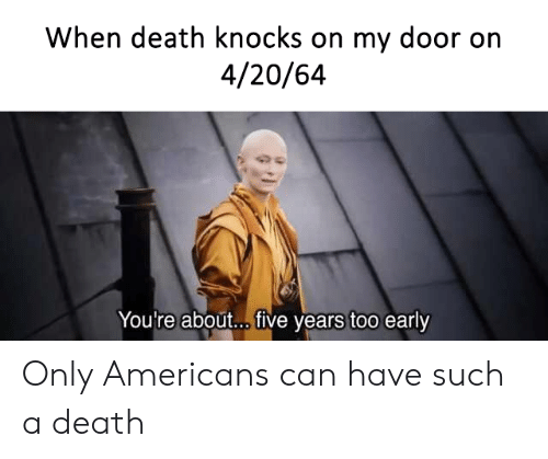 Death, 4 20, and Can: When death knocks on my door on  4/20/64  You're about... ive years too early Only Americans can have such a death