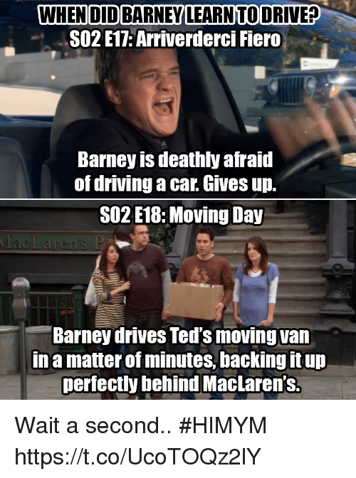 Vanning: WHEN DID BARNEY LEARNTO DRIVE?  SO2 E17: Arriverderci Fiero  Barney is deathly afraid  of driving a car. Gives up.  SO2 E18:Moving Day  Barney drives Ted's moving van  Ina matter of minutes, backing it up  perfectly behind MacLaren's. Wait a second.. #HIMYM https://t.co/UcoTOQz2lY