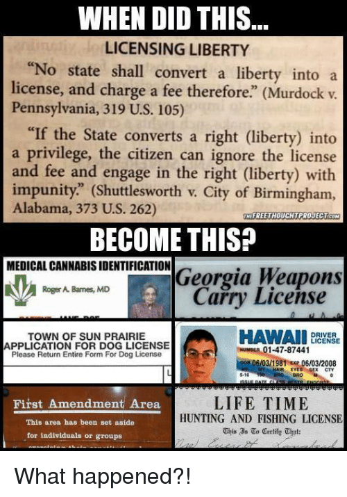 """Convertable: WHEN DID THIS  LICENSING LIBERTY  """"No state shall convert a liberty into a  license, and charge a fee therefore"""" (Murdock v  Pennsylvania, 319 U.S. 105)  """"If the State converts a right (liberty) into  a privilege, the citizen can ignore the license  and fee and engage in the right (liberty) with  impunity."""" (Shuttlesworth v. City of Birmingham,  Alabama, 373 U.S. 262)  THEFREETHOUCHTPROJECTCOM  BECOME THIS?  MEDICAL CANNABISIDENTIFICATION  Georgia Weapons  Roger A. Barnes, MD  Carry License  HAWAII  DRIVER  TOWN OF SUN PRAIRIE  LICENSE  APPLICATION FOR DOG LICENSE  01-47-87441  Please Return Entire Form For Dog License  Doe OGIO3/1981 Exp 06/03/2008  EYES S-10  LIFETIME  First Amendment Area  HUNTING AND FISHING LICENSE  This area has been set aside  This In Certify uhat:  for individuals or groups What happened?!"""