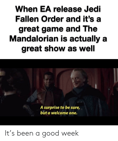 fallen: When EA release Jedi  Fallen Order and it's  great game and The  Mandalorian is actually a  great show as well  A surprise to be sure  but a welcome one. It's been a good week