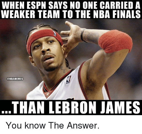 Espn, Finals, and LeBron James: WHEN ESPN SAYS NO ONE CARRIED A  WEAKER TEAM TO THE NBA FINALS  @NBAMEMES  THAN LEBRON JAMES You know The Answer.