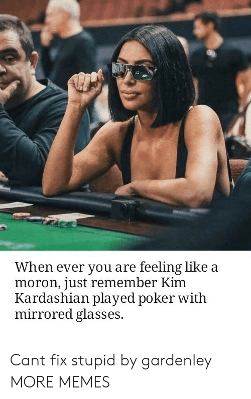 Dank, Kim Kardashian, and Memes: When ever you are feeling like a  moron, just remember Kim  Kardashian played poker witlh  mirrored glasses. Cant fix stupid by gardenley MORE MEMES
