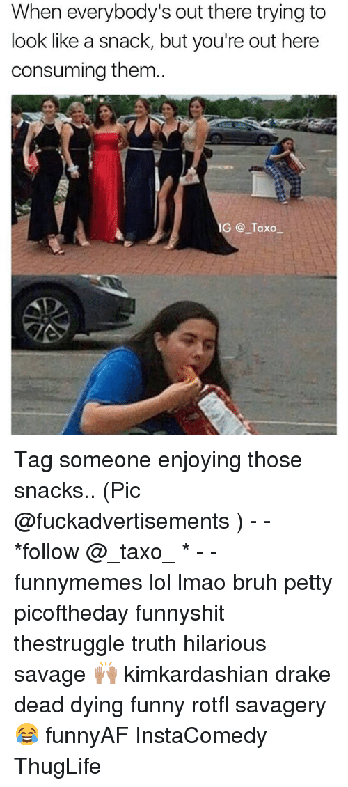 Bruh, Drake, and Funny: When everybody's out there trying to  look like a snack, but you're out here  consuming them.  IG Taxo_ Tag someone enjoying those snacks.. (Pic @fuckadvertisements ) - - *follow @_taxo_ * - - funnymemes lol lmao bruh petty picoftheday funnyshit thestruggle truth hilarious savage 🙌🏽 kimkardashian drake dead dying funny rotfl savagery 😂 funnyAF InstaComedy ThugLife