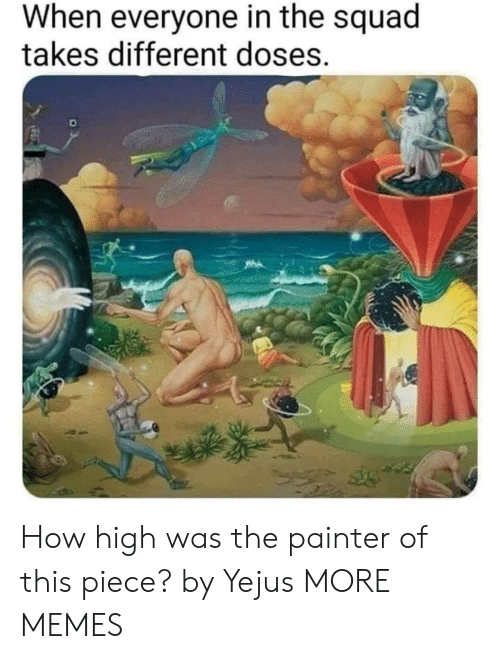 The Squad: When everyone in the squad  takes different doses. How high was the painter of this piece? by Yejus MORE MEMES