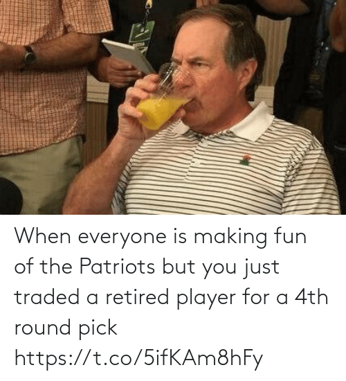 Patriotic: When everyone is making fun of the Patriots but you just traded a retired player for a 4th round pick https://t.co/5ifKAm8hFy