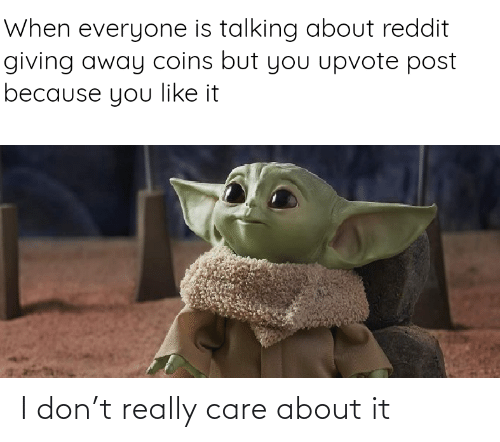 Upvote: When everyone is talking about reddit  giving away coins but you upvote post  because you like it I don't really care about it