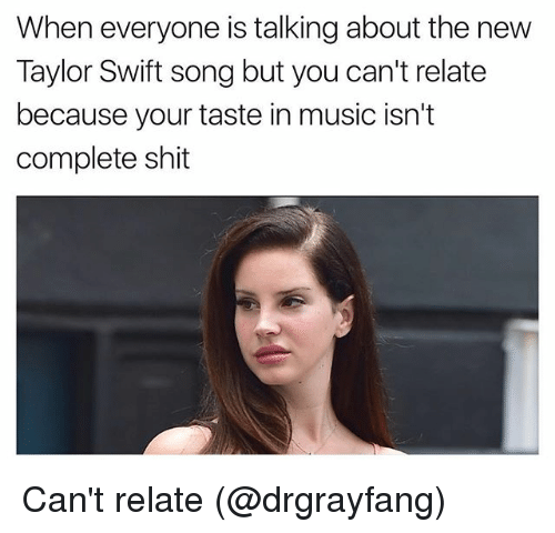 Swifting: When everyone is talking about the new  Taylor Swift song but you can't relate  because your taste in music isn't  complete shit Can't relate (@drgrayfang)