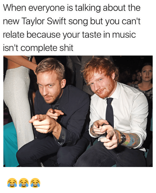 Swifting: When everyone is talking about the  new Taylor Swift song but you can't  relate because your taste in music  isn't complete shit 😂😂😂