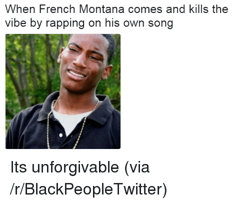 The Vibe: When French Montana comes and kills the  vibe by rapping on his own song <p>Its unforgivable (via /r/BlackPeopleTwitter)</p>