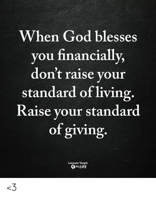 God, Life, and Memes: When God blesses  you financially,  don't raise your  standard of living.  Raise your standard  of giving.  Lessons Taught  By LIFE <3
