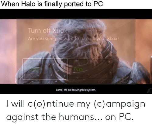 Halo, Xbox, and Will: When Halo is finally ported to PC  Turn off Xbox  Are you sure you want to turn off your Xbox?  es  No  Come. We are leaving this system. I will c(o)ntinue my (c)ampaign against the humans... on PC.