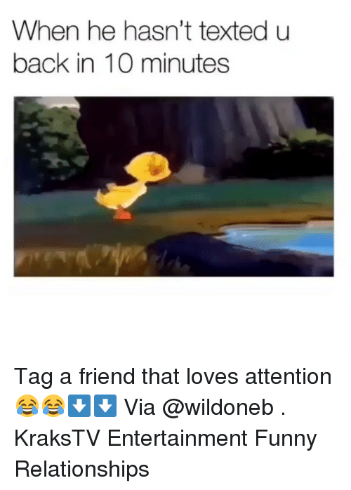 Funny, Memes, and Relationships: When he hasn't texted u  back in 10 minutes Tag a friend that loves attention 😂😂⬇️⬇️ Via @wildoneb . KraksTV Entertainment Funny Relationships