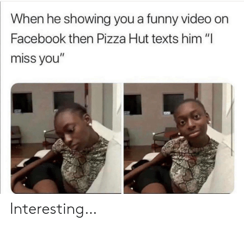"Facebook, Funny, and Pizza: When he showing you a funny video on  Facebook then Pizza Hut texts him ""I  miss you"" Interesting…"