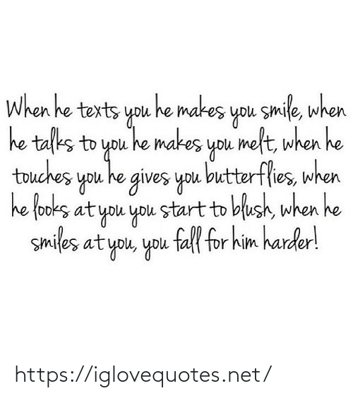 Talks: When he texts you he makes you smile, when  he talks to you he makes you melt, when he  touches you he gives you butterflies, when  he fooks at you you start to blush, when he  smiles at you, you fall for him harder! https://iglovequotes.net/
