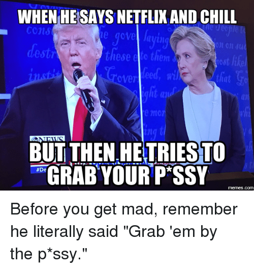 """De Meme: WHEN HESAYS NETFLIX AND CHILL  die U00  Cons  on su  these o tien  lost like  tiat  ng  BUT THEN HE TRIESTO  GRABYOUR PSSY  De  memes.com Before you get mad, remember he literally said """"Grab 'em by the p*ssy."""""""