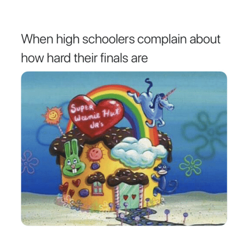 Finals, How, and Super: When high schoolers complain about  how hard their finals are  SupER  Weenie Hut  JR'S