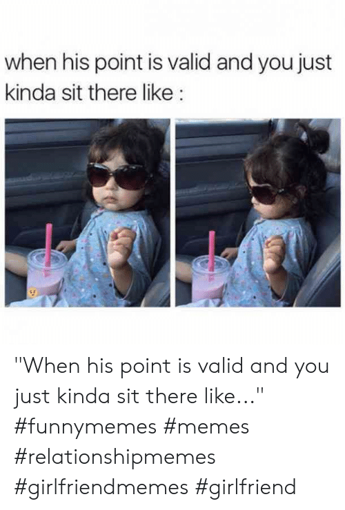 """Memes, Girlfriend, and You: when his point is valid and you just  kinda sit there like """"When his point is valid and you just kinda sit there like..."""" #funnymemes #memes #relationshipmemes #girlfriendmemes #girlfriend"""