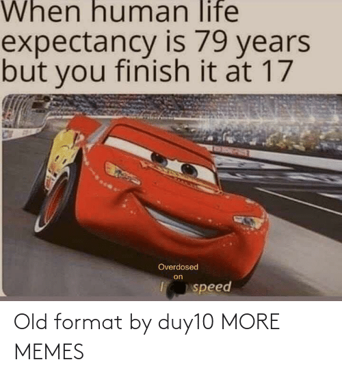 human: When human life  expectancy is 79 years  but you finish it at 17  RORPET  Overdosed  on  speed Old format by duy10 MORE MEMES