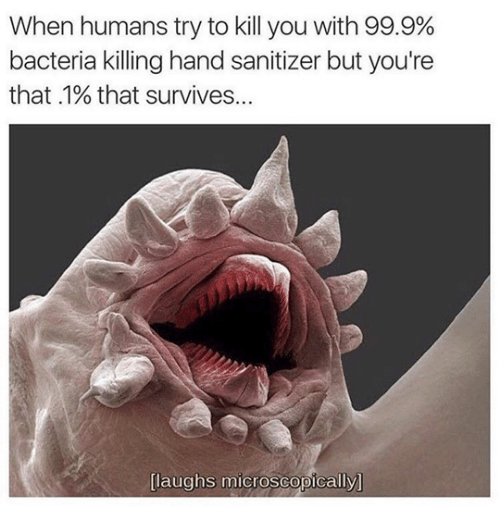 Bacteria, You, and Hand Sanitizer: When humans try to kill you with 99.9%  bacteria killing hand sanitizer but you're  that .1% that survives...  [laughs microscopically]