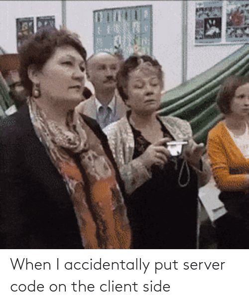 i accidentally: When I accidentally put server code on the client side