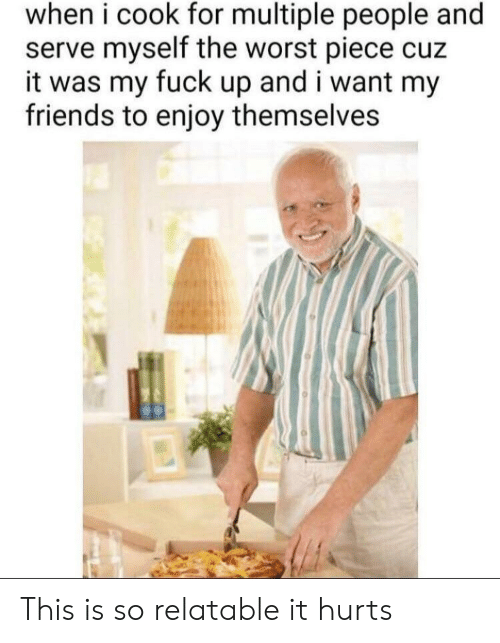 Friends, The Worst, and Fuck: when i cook for multiple people and  serve myself the worst piece cuz  it was my fuck up and i want my  friends to enjoy themselves This is so relatable it hurts