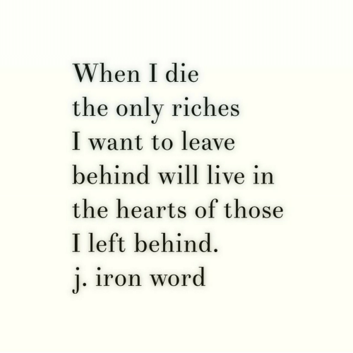 Riches: When I die  the onlv riches  I want to leave  behind will live in  the hearts of those  I left behind.  iron word