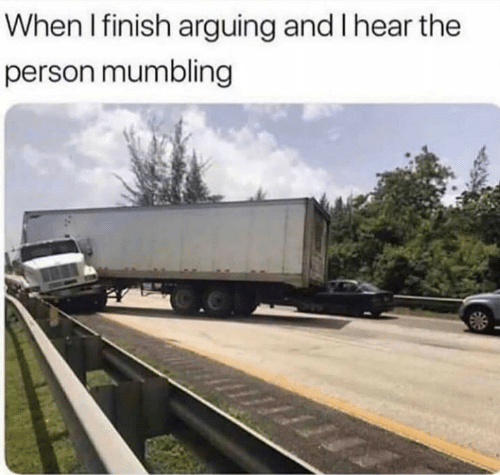 arguing: When I finish arguing and I hear the  person mumbling