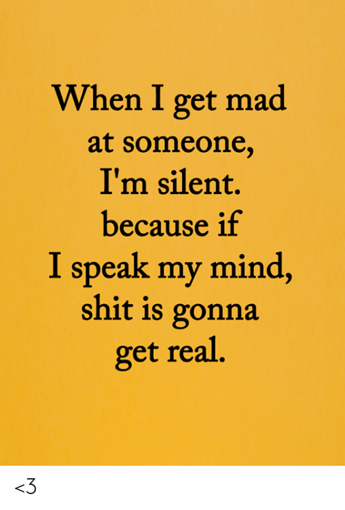 Memes, Shit, and Mad: When I get mad  at someone,  I'm silent.  because if  I speak my mind,  shit is gonna  get real. <3