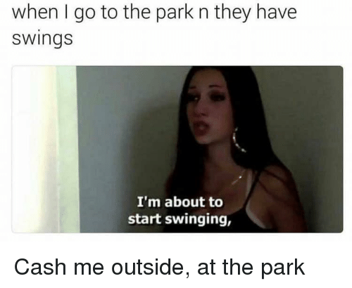 About To Start: when I go to the park n they have  swings  I'm about to  start swinging, Cash me outside, at the park