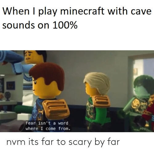Word: When I play minecraft with cave  sounds on 100%  Fear isn't a word  where I come from. nvm its far to scary by far