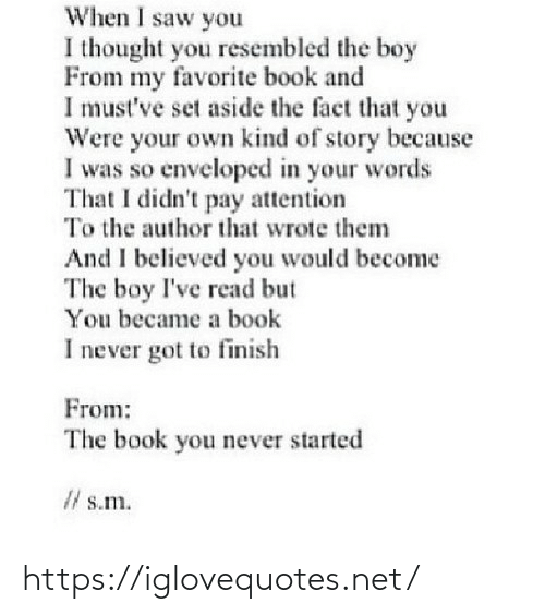 The Fact That: When I saw you  I thought you resembled the boy  From my favorite book and  I must've set aside the fact that you  Were your own kind of story because  I was so enveloped in your words  That I didn't pay attention  To the author that wrote them  And I believed you would become  The boy I've read but  You became a book  I never got to finish  From:  The book you never started  I/ s.m. https://iglovequotes.net/