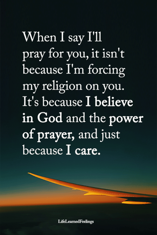 God, Memes, and Power: When I say I'll  pray for you, it isn't  because I'm forcing  my religion on you.  It's because I believe  in God and the power  of prayer, and just  because I care.  LifeLearnedFeelings