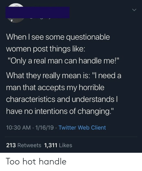"Twitter, Mean, and Women: When I see some questionable  women post things like:  ""Only a real man can handle me!""  What they really mean is: ""I need a  man that accepts my horrible  characteristics and understandsl  have no intentions of changing.""  10:30 AM 1/16/19 Twitter Web Client  213 Retweets 1,311 Likes Too hot handle"