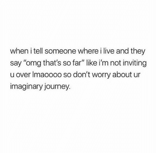 """Journey, Omg, and Relationships: when i tell someone where i live and they  say """"omg that's so far"""" like i'm not inviting  u over Imaoooo so don't worry about ur  imaginary journey."""