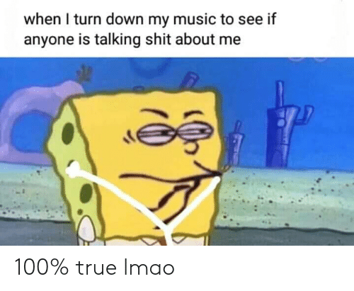 See If: when I turn down my music to see if  anyone is talking shit about me 100% true lmao