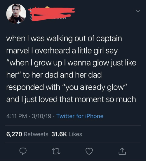 "Dad, Iphone, and Twitter: when I was walking out of captain  marvel l overheard a little girl say  ""when I grow up I wanna glow just like  her"" to her dad and her dad  responded with ""you already glow""  and I just loved that moment so much  4:11 PM. 3/10/19 Twitter for iPhone  6,270 Retweets 31.6K Likes"