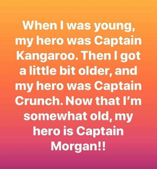 Dank, Old, and My Hero: When I was young,  my hero was Captain  Kangaroo. Then I got  a little bit older, and  my hero was Captain  Crunch. Now that I'm  somewhat old, my  hero is Captain  Morgan!!