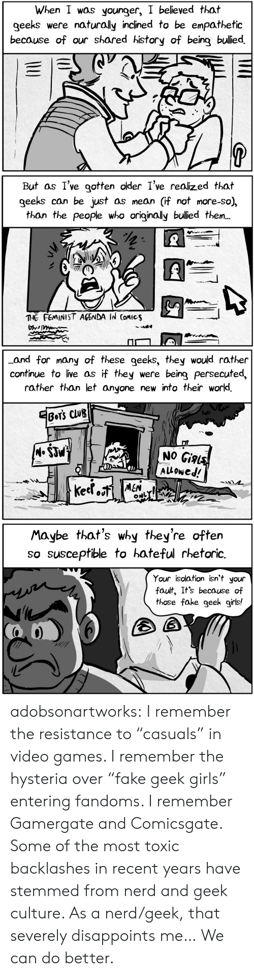 """hateful: When I was younger, I believed that  geeks  were naturally inclined to be enpathetic  because of our shared history of being bulied  P  U   But as I've gotten older I've realized that  geeks can be just as mean (if not more-so),  than the people who originally bulied the..  THE FEMINIST AGENDA IN CoMIcs   ..and for many of these geeks, they would rather  continue to live as if they  rather than let anyone new into their world  were being persecuted,  EBOT'S CLUB  (M.$JM  NO Gials  Alowed!  keetoiMEN  ONL   Maybe that's why they're often  so susceptible to hateful rhetoric  Your isolation isn't your  fault, It's because of  those fake geek girls! adobsonartworks:  I remember the resistance to """"casuals"""" in video games. I remember the hysteria over """"fake geek girls"""" entering fandoms. I remember Gamergate and Comicsgate. Some of the most toxic backlashes in recent years have stemmed from nerd and geek culture. As a nerd/geek, that severely disappoints me… We can do better."""